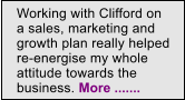 Working with Clifford on a sales, marketing and growth plan really helped re-energise my whole attitude towards the business. More .......